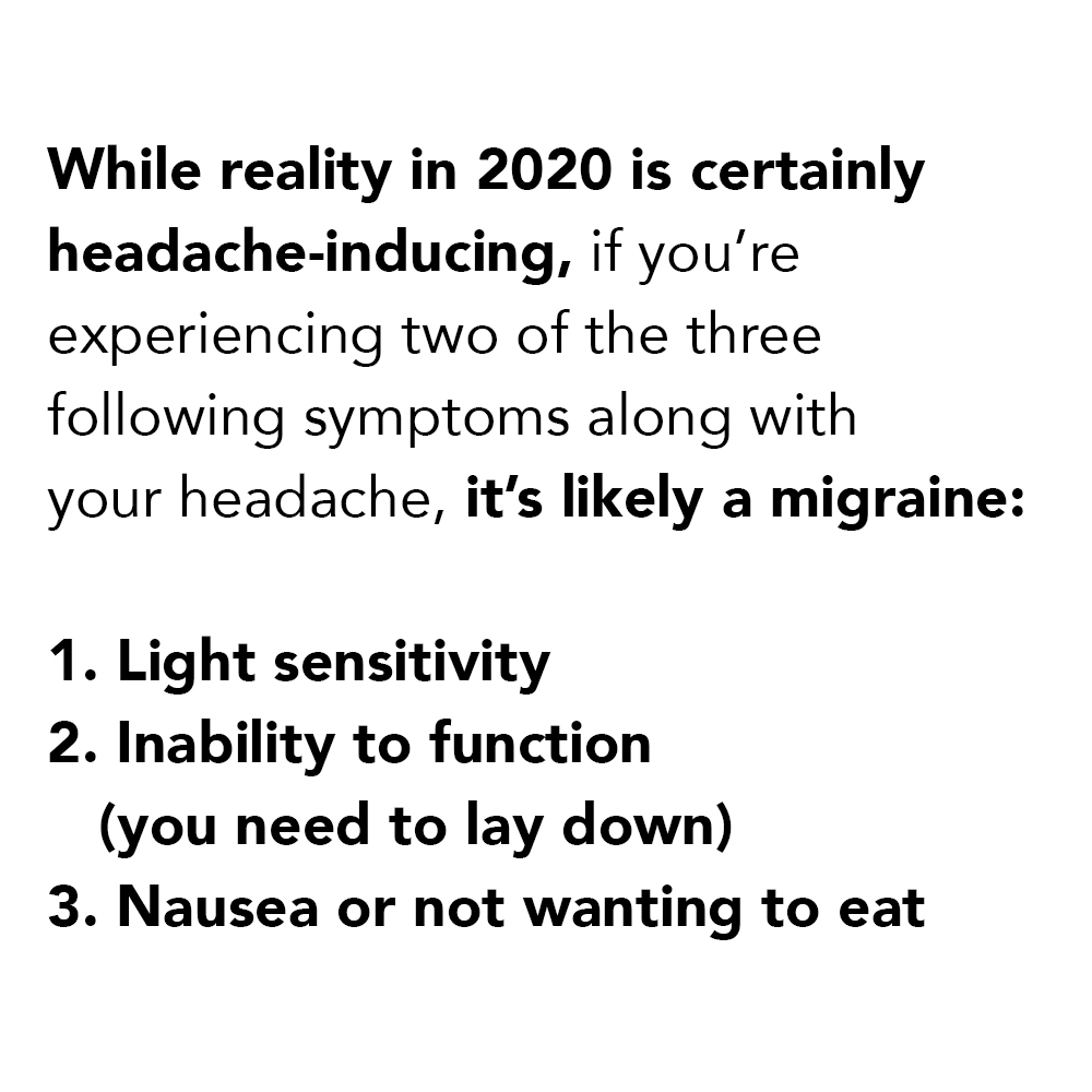 While reality in 2020 is certainly  headache-inducing, if you're  experiencing two of the three  following symptoms along with  your headache, it's likely a migraine:  1. Light sensitivity 2. Inability to function     (you need to lay down) 3. Nausea or not wanting to eat