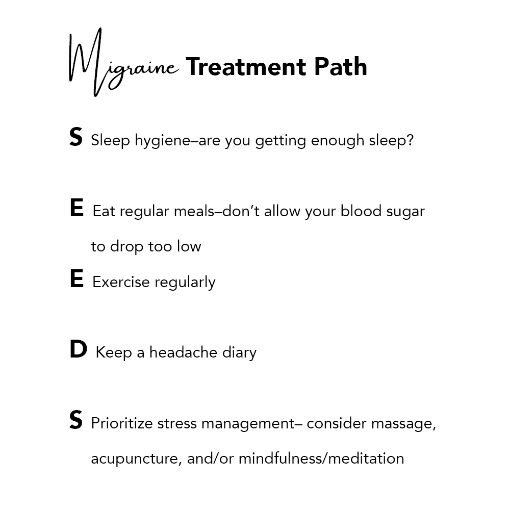 Migraine Treatment Path  S Sleep hygiene–are you getting enough sleep? E Eat regular meals–don't allow your blood sugar      to drop too low E Exercise regularly  D Keep a headache diary  S Prioritize stress management– consider massage,       acupuncture, and/or mindfulness/meditation